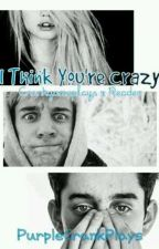 I Think Your Crazy -CrankGamePlays x Reader-    by -_Call_Me_Daddy_-