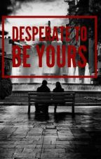 Desperate To Be Yours by ckspacegarcia