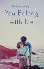 You Belong With Me (Complete) by MyOwnWorld13