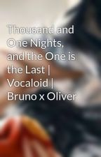 Thousand and One Nights, and the One is the Last | Vocaloid | Bruno x Oliver by ScheherezadeGrimm