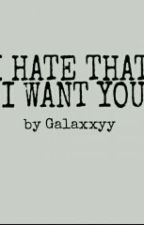 I HATE THAT I WANT YOU by Galaxxyy000