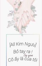 (All Kim Ngưu) Bỏ tay ra ! Cô ấy là của tôi - Hoàn by quynhvu1234