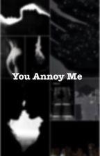 You Annoy Me by JordiWrites