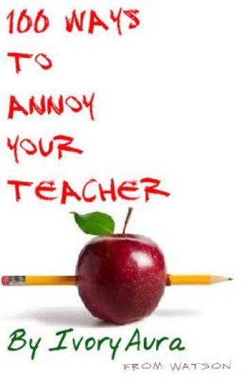 100 Ways to annoy your teacher