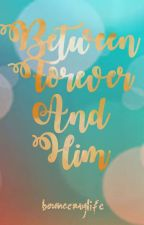 BETWEEN FOREVER AND HIM by bounce_my_life
