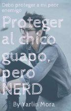 Proteger al chico guapo pero NERD  by YarlinMora