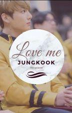 Love Me // Jungkook x reader (COMPLETED) by -sugakookies-