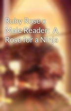 Ruby Rose x Male Reader:  A Rose for a Ninja by UndesiredLeftovers