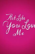 Act Like You Love Me by imcalledtoni