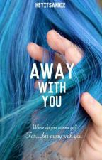Away with you(ON HOLD) by -BadBoyAddict-