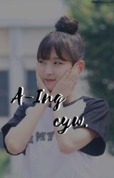 ❝  A-ing  ❞ ミ cyw. by yewonsenpai