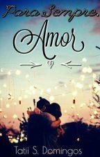 Para Sempre, Amor (revisando) by TatiiDomingos