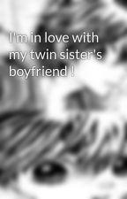 I'm in love with my twin sister's boyfriend ! by Yukirazara