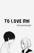 To Love Rin by cheesymyungie
