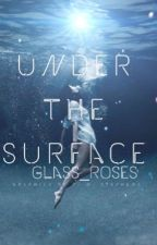 Under the Surface✔️ #Wattys2017 by glass_roses