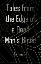 Tales from the Edge of a Dead Man's Blade by fablesoul