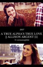 A TRUE ALPHA'S TRUE LOVE || ALLISON ARGENT [1] by -ceraunophile