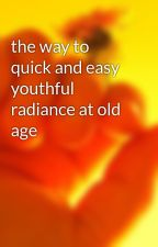the way to quick and easy youthful radiance at old age by brentonrector