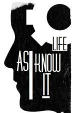 Life as I know it by Eliza-M-Glenn