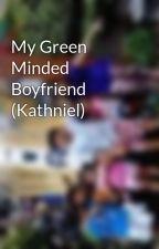 My Green Minded Boyfriend (Kathniel) by ImChrisyLicous