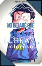 NO DEJARE QUE VUELVAS A LLORAR DOLOROSO [Osomatsu-san] by pepino-sempai