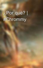 ¿Por qué?   #Chrommy by Shad0w504