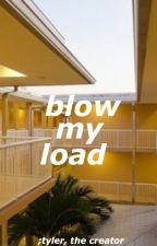blow my load   tyler, the creator  [ on hold ] by peacebeuponyouboi