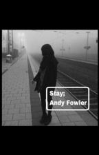 Stay; Andy Fowler (A Roadtrip Fanfiction)  by andyscactuss