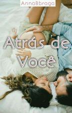 ATRÁS DE VOCÊ by AnnaBBraga