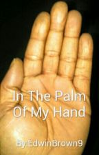 In The Palm Of My Hand by EdwinBrown9