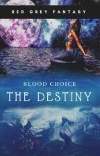 Blood Choice : This Is Destiny  by RedGreyFantasy