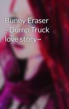 Bunny Eraser ~Dump Truck love story~ by FreeAsABirdForever