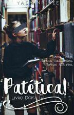 Patética! [Livro Dois] by YasminRibee
