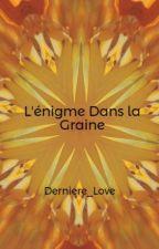 L'énigme Dans la Graine by Derniere_Love