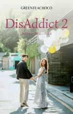 DisAddict Season 2 - After Married by greenteachoco