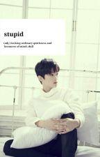 stupid. ✏Johnmark by VXEXLa