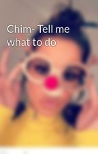 Chim- Tell me what to do by X_WikiCheryl_X