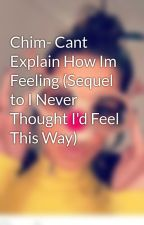Chim- Cant Explain How Im Feeling (Sequel to I Never Thought I'd Feel This Way) by X_WikiCheryl_X