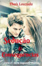 Sedução & Consequências. -- Série Segunda Chance - Livro 3. by Thais_Louzada