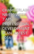 CHAMBERLAIN NR 510 WEEK 7 APN PROFESSIONAL DEVELOPMENT PLAN - LATEST 2016 by aemanshafqat