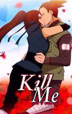 Kill Me Shikamaru x Reader by Mitzomii_Inuzuka