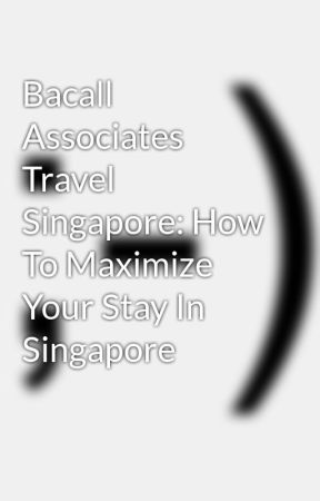 Bacall Associates Travel Singapore: How To Maximize Your Stay In Singapore by myrtiedidion