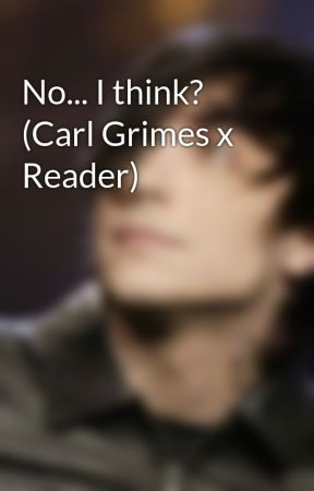 No... I think?      (Carl Grimes x Reader) by MYsteriouslovER45
