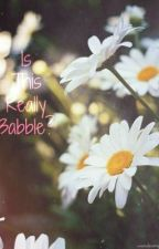 Is This Really Babble? by AllanaaJasminnxo