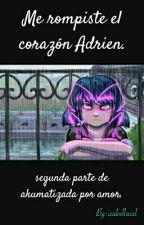 Me rompiste el corazón Adrien. by lady_isabellacel