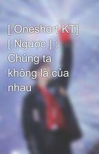 [ Oneshort KT] [ Ngược ] : Chúng ta không là của nhau  by ThinThinCung