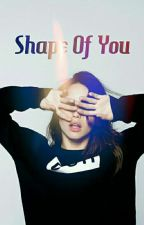 Shape Of You /C.D Fanfiction/  by inhellwithme
