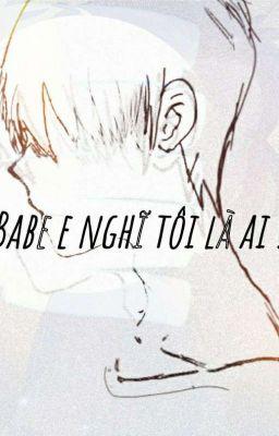(12cs) ( BL) Babe e nghĩ tôi là ai!!!