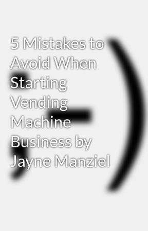 5 Mistakes to Avoid When Starting Vending Machine Business by Jayne Manziel by jaynemanziel
