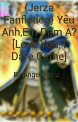 {Jerza Fanfiction} Yêu Anh,Em Dám À? [Love You, I Dare Game]